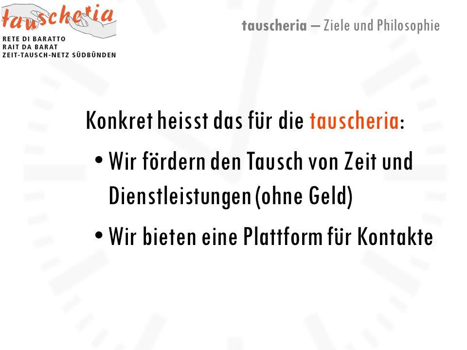 Konkret heisst das für die tauscheria: Wir fördern den Tausch von Zeit und Dienstleistungen (ohne Geld) Wir bieten eine Plattform für Kontakte tauscheria – Ziele und Philosophie