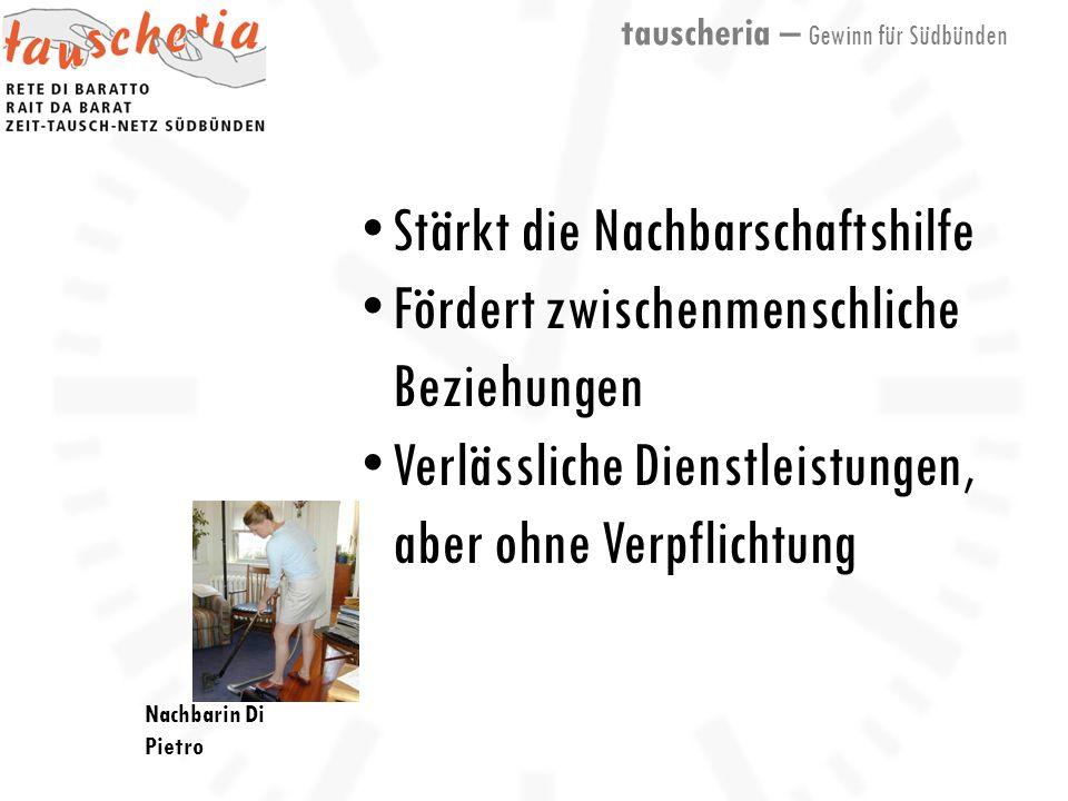 tauscheria – Gewinn für Südbünden Nachbarin Di Pietro Stärkt die Nachbarschaftshilfe Fördert zwischenmenschliche Beziehungen Verlässliche Dienstleistungen, aber ohne Verpflichtung