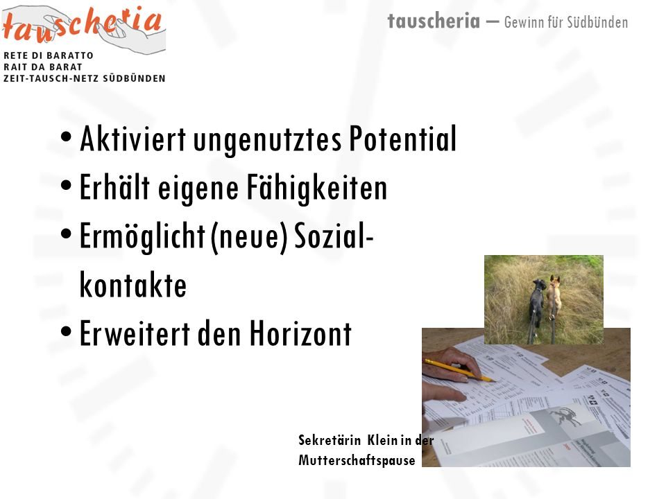 tauscheria – Gewinn für Südbünden Sekretärin Klein in der Mutterschaftspause Aktiviert ungenutztes Potential Erhält eigene Fähigkeiten Ermöglicht (neue) Sozial- kontakte Erweitert den Horizont