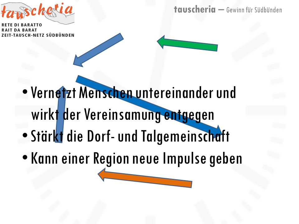 tauscheria – Gewinn für Südbünden Vernetzt Menschen untereinander und wirkt der Vereinsamung entgegen Stärkt die Dorf- und Talgemeinschaft Kann einer Region neue Impulse geben