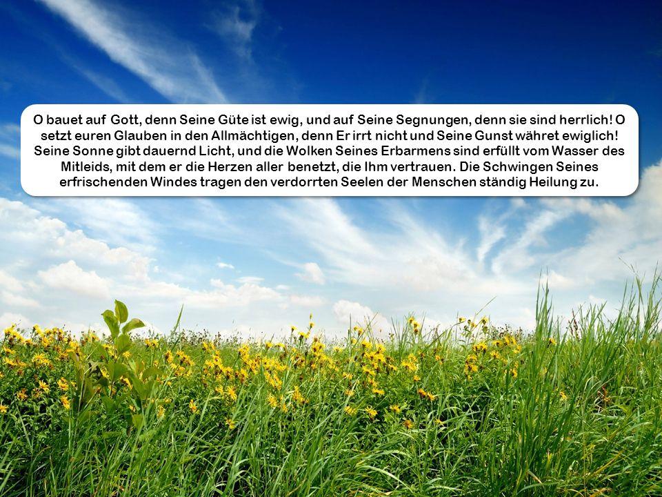 O bauet auf Gott, denn Seine Güte ist ewig, und auf Seine Segnungen, denn sie sind herrlich! O setzt euren Glauben in den Allmächtigen, denn Er irrt n