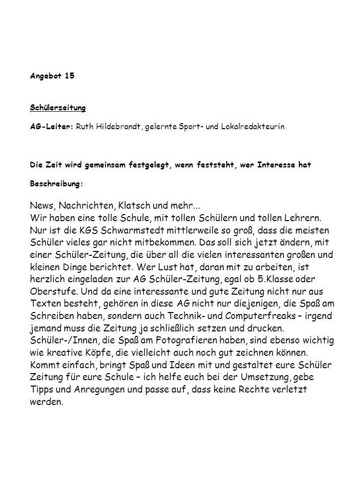 Angebot 15 Schülerzeitung AG-Leiter: Ruth Hildebrandt, gelernte Sport- und Lokalredakteurin Die Zeit wird gemeinsam festgelegt, wenn feststeht, wer Interesse hat Beschreibung: News, Nachrichten, Klatsch und mehr...