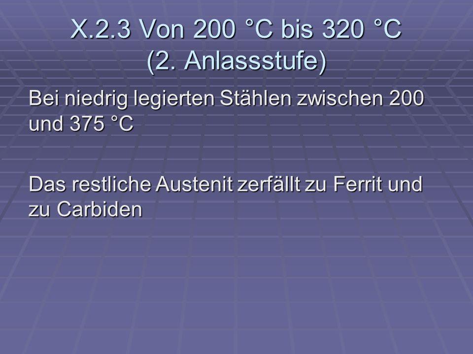 X.2.3 Von 200 °C bis 320 °C (2. Anlassstufe) Bei niedrig legierten Stählen zwischen 200 und 375 °C Das restliche Austenit zerfällt zu Ferrit und zu Ca