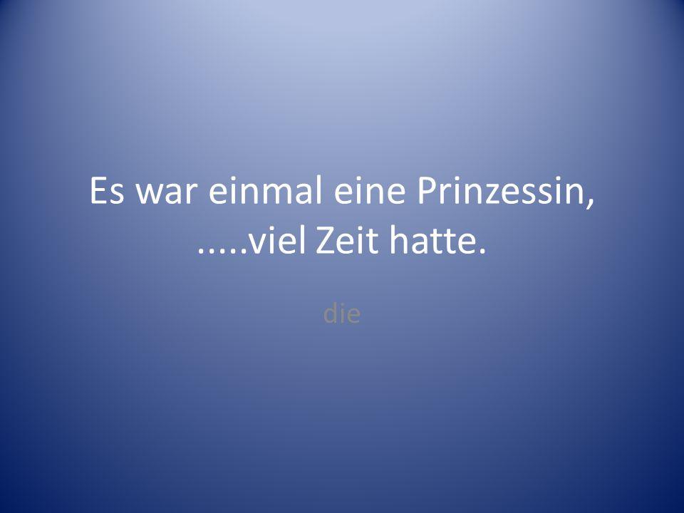 Es war einmal eine Prinzessin,.....viel Zeit hatte. die