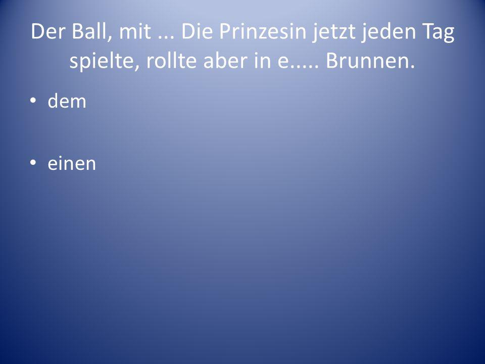 Der Ball, mit... Die Prinzesin jetzt jeden Tag spielte, rollte aber in e..... Brunnen. dem einen