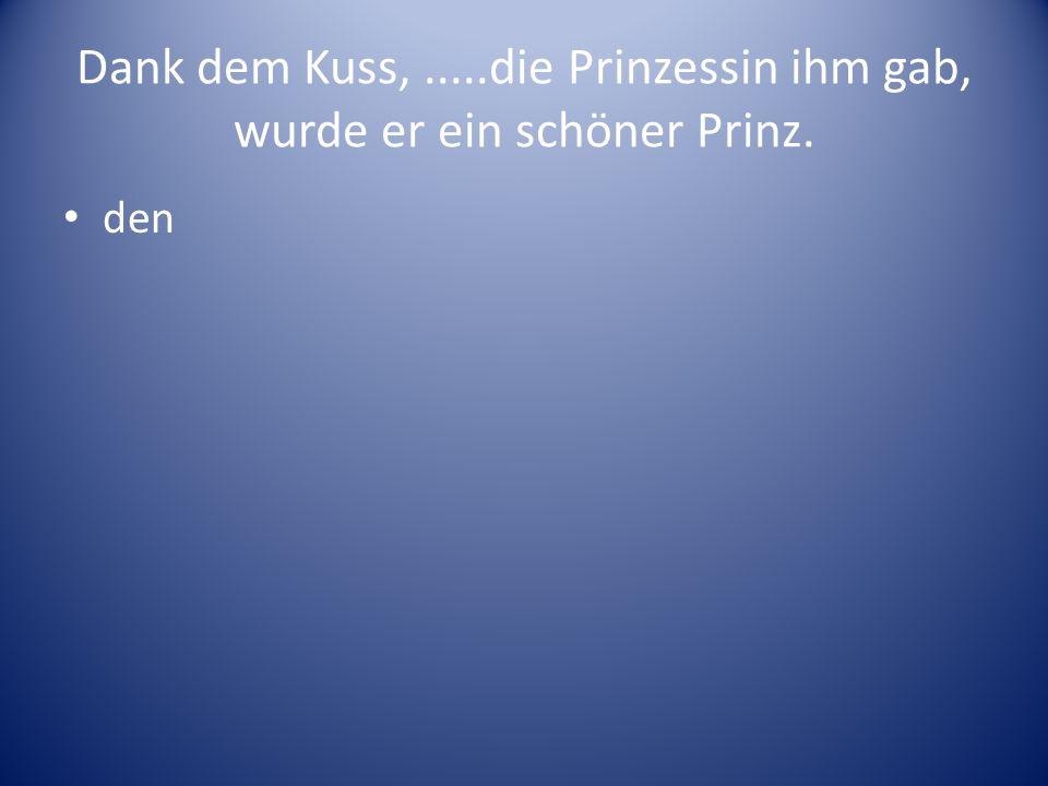 Dank dem Kuss,.....die Prinzessin ihm gab, wurde er ein schöner Prinz. den