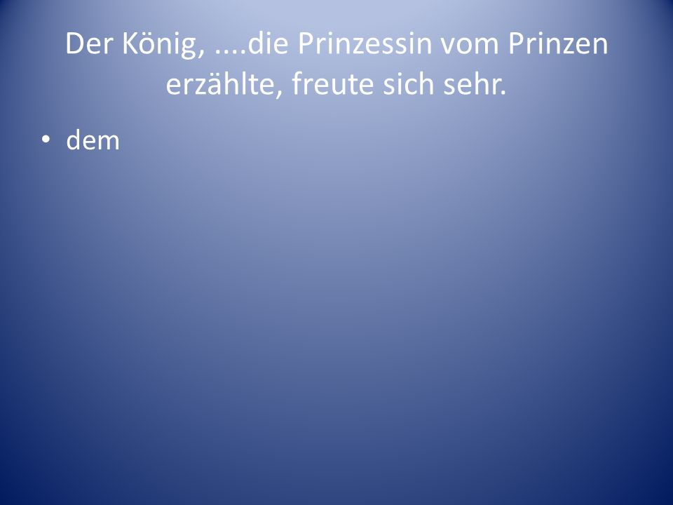 Der König,....die Prinzessin vom Prinzen erzählte, freute sich sehr. dem