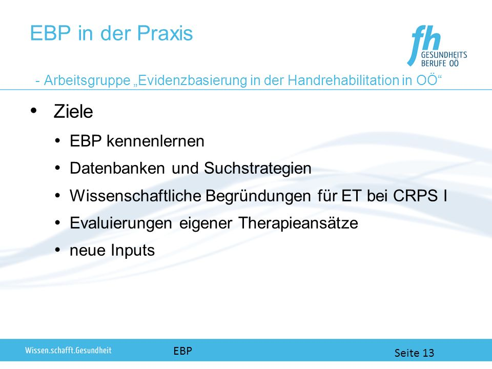 EBP in der Praxis - Arbeitsgruppe Evidenzbasierung in der Handrehabilitation in OÖ Ziele EBP kennenlernen Datenbanken und Suchstrategien Wissenschaftl