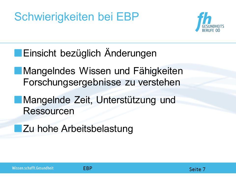 Schwierigkeiten bei EBP Einsicht bezüglich Änderungen Mangelndes Wissen und Fähigkeiten Forschungsergebnisse zu verstehen Mangelnde Zeit, Unterstützung und Ressourcen Zu hohe Arbeitsbelastung EBP Seite 7