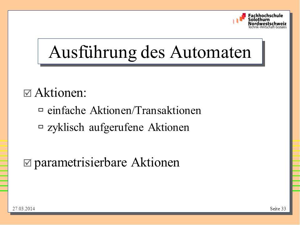 27.03.2014Seite 33 Ausführung des Automaten Aktionen: einfache Aktionen/Transaktionen zyklisch aufgerufene Aktionen parametrisierbare Aktionen