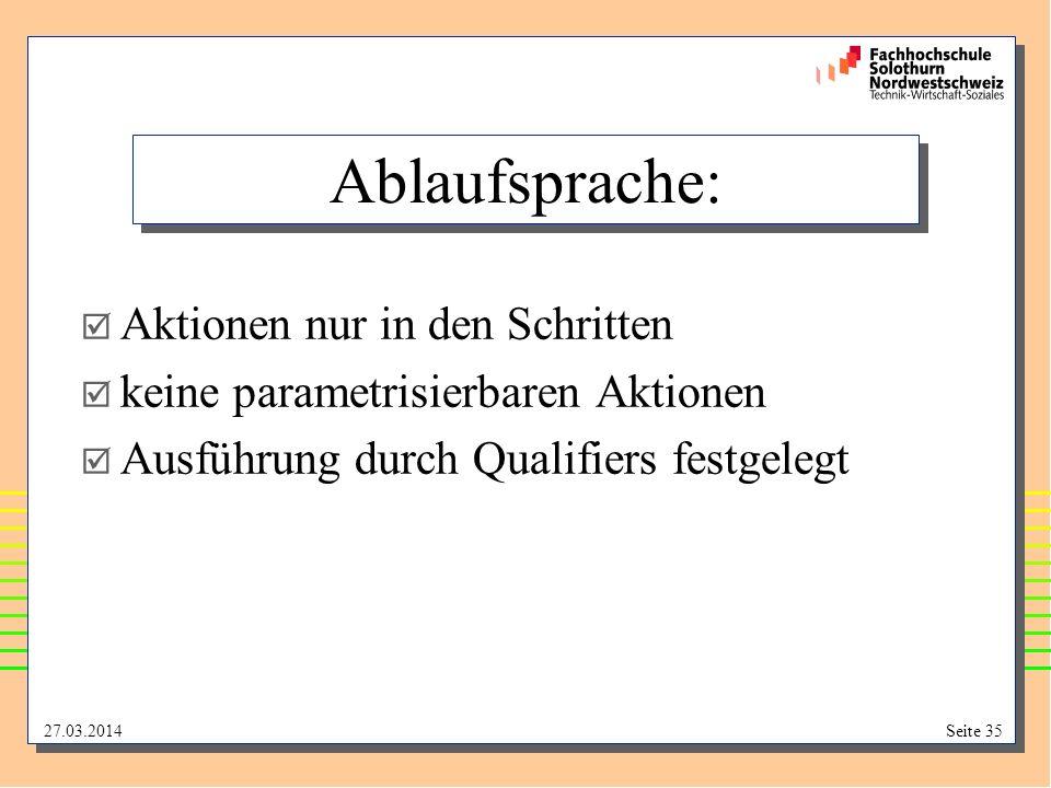 27.03.2014Seite 35 Ablaufsprache: Aktionen nur in den Schritten keine parametrisierbaren Aktionen Ausführung durch Qualifiers festgelegt