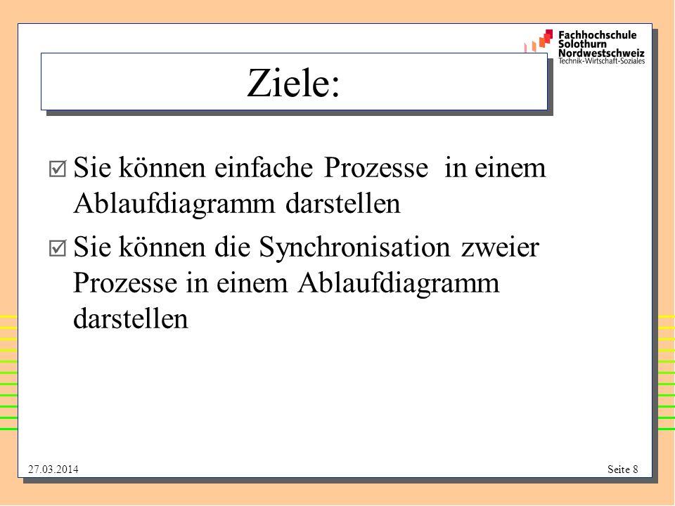 27.03.2014Seite 8 Ziele: Sie können einfache Prozesse in einem Ablaufdiagramm darstellen Sie können die Synchronisation zweier Prozesse in einem Ablau