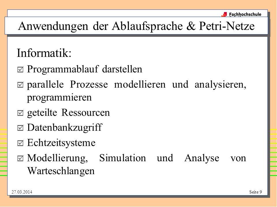 27.03.2014Seite 9 Anwendungen der Ablaufsprache & Petri-Netze Informatik: Programmablauf darstellen parallele Prozesse modellieren und analysieren, pr