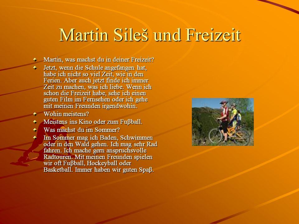 Martin Sileš und Freizeit Martin, was machst du in deiner Freizeit? Jetzt, wenn die Schule angefangen hat, habe ich nicht so viel Zeit, wie in den Fer