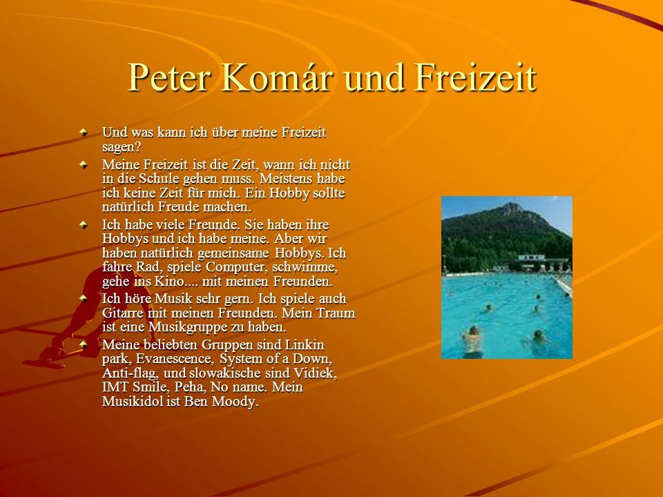Peter Komár und Freizeit Und was kann ich über meine Freizeit sagen? Meine Freizeit ist die Zeit, wann ich nicht in die Schule gehen muss. Meistens ha