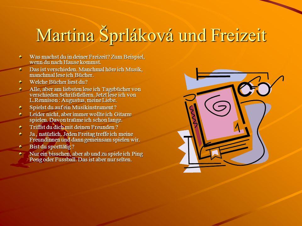 Martina Šprláková und Freizeit Was machst du in deiner Freizeit? Zum Beispiel, wenn du nach Hause kommst. Das ist verschieden. Manchmal höre ich Musik