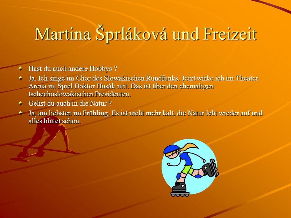 Martina Šprláková und Freizeit Hast du auch andere Hobbys ? Ja. Ich singe im Chor des Slowakischen Rundfunks. Jetzt wirke ich im Theater Arena im Spie