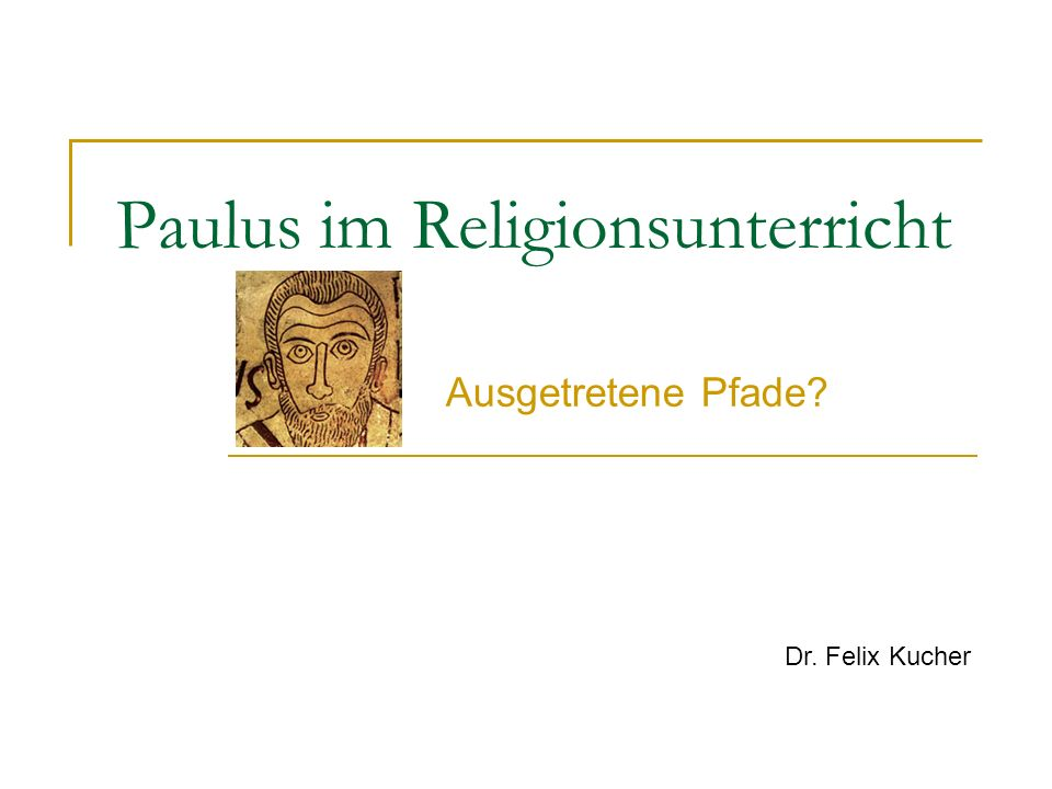 Paulus im Religionsunterricht Ausgetretene Pfade? Dr. Felix Kucher