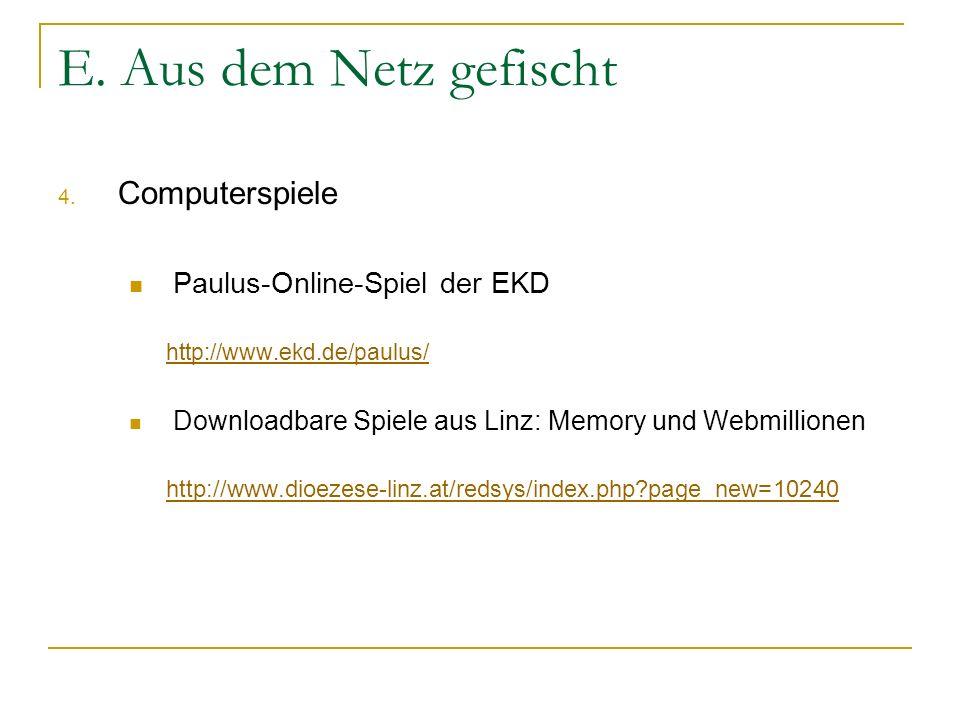 E. Aus dem Netz gefischt 4. Computerspiele Paulus-Online-Spiel der EKD http://www.ekd.de/paulus/ Downloadbare Spiele aus Linz: Memory und Webmillionen