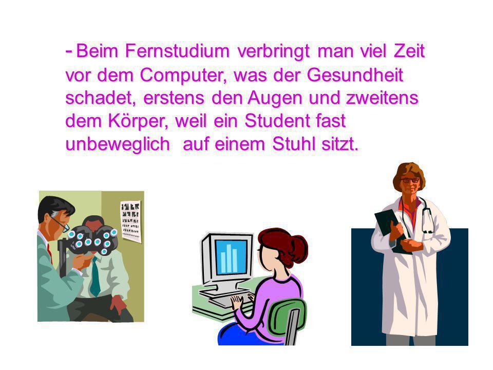 - B BB Beim Fernstudium verbringt man viel Zeit vor dem Computer, was der Gesundheit schadet, erstens den Augen und zweitens dem Körper, weil ein Stud