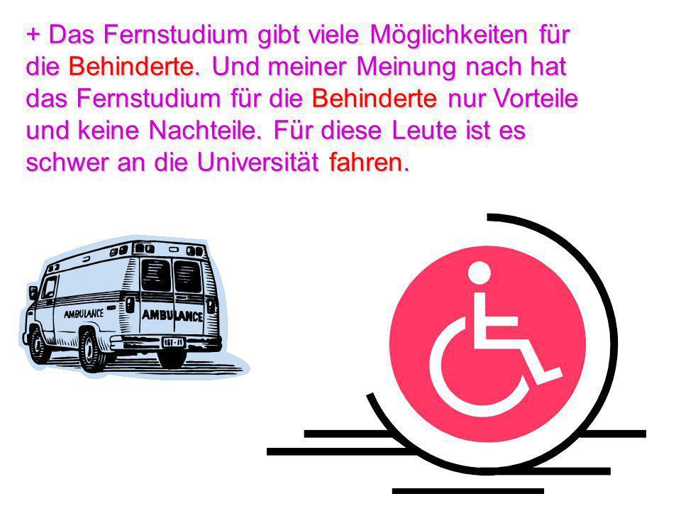 + Das Fernstudium gibt viele Möglichkeiten für die Behinderte. Und meiner Meinung nach hat das Fernstudium für die Behinderte nur Vorteile und keine N