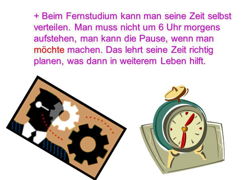 + Beim Fernstudium kann man seine Zeit selbst verteilen. Man muss nicht um 6 Uhr morgens aufstehen, man kann die Pause, wenn man möchte machen. Das le
