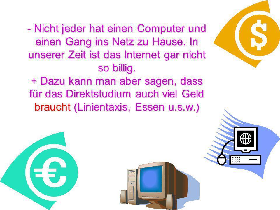 - Nicht jeder hat einen Computer und einen Gang ins Netz zu Hause. In unserer Zeit ist das Internet gar nicht so billig. + Dazu kann man aber sagen, d