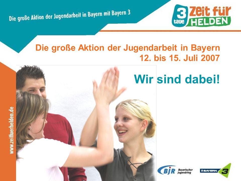 Die große Aktion der Jugendarbeit in Bayern 12. bis 15. Juli 2007 Wir sind dabei!