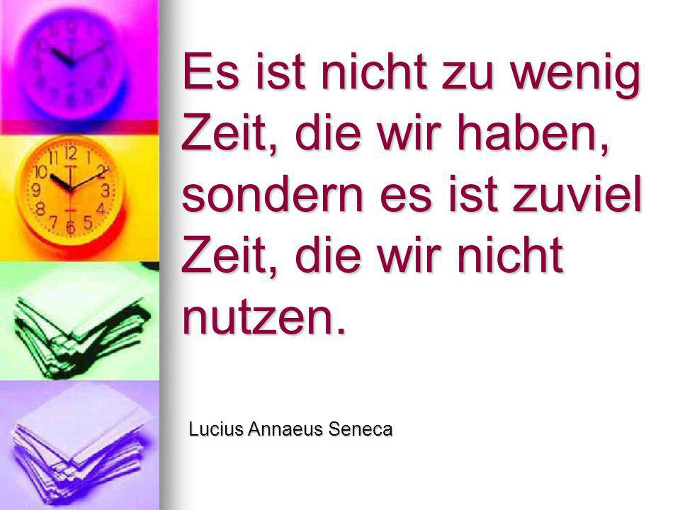 Es ist nicht zu wenig Zeit, die wir haben, sondern es ist zuviel Zeit, die wir nicht nutzen. Lucius Annaeus Seneca