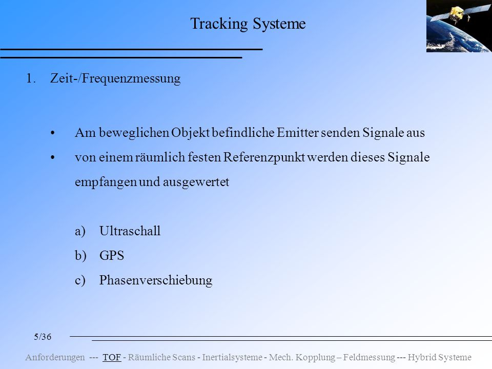5/36 Tracking Systeme 1.Zeit-/Frequenzmessung Am beweglichen Objekt befindliche Emitter senden Signale aus von einem räumlich festen Referenzpunkt werden dieses Signale empfangen und ausgewertet a)Ultraschall b)GPS c)Phasenverschiebung Anforderungen --- TOF - Räumliche Scans - Inertialsysteme - Mech.