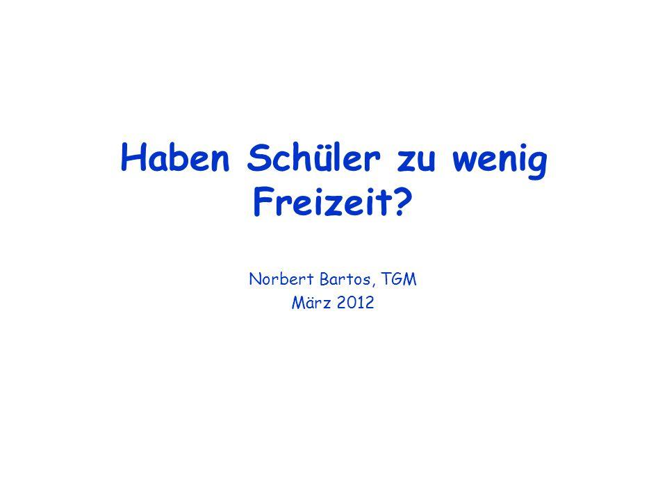 Haben Schüler zu wenig Freizeit? Norbert Bartos, TGM März 2012