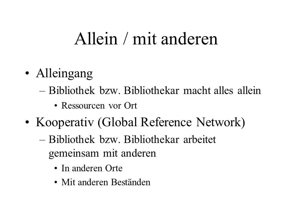 Allein / mit anderen Alleingang –Bibliothek bzw. Bibliothekar macht alles allein Ressourcen vor Ort Kooperativ (Global Reference Network) –Bibliothek
