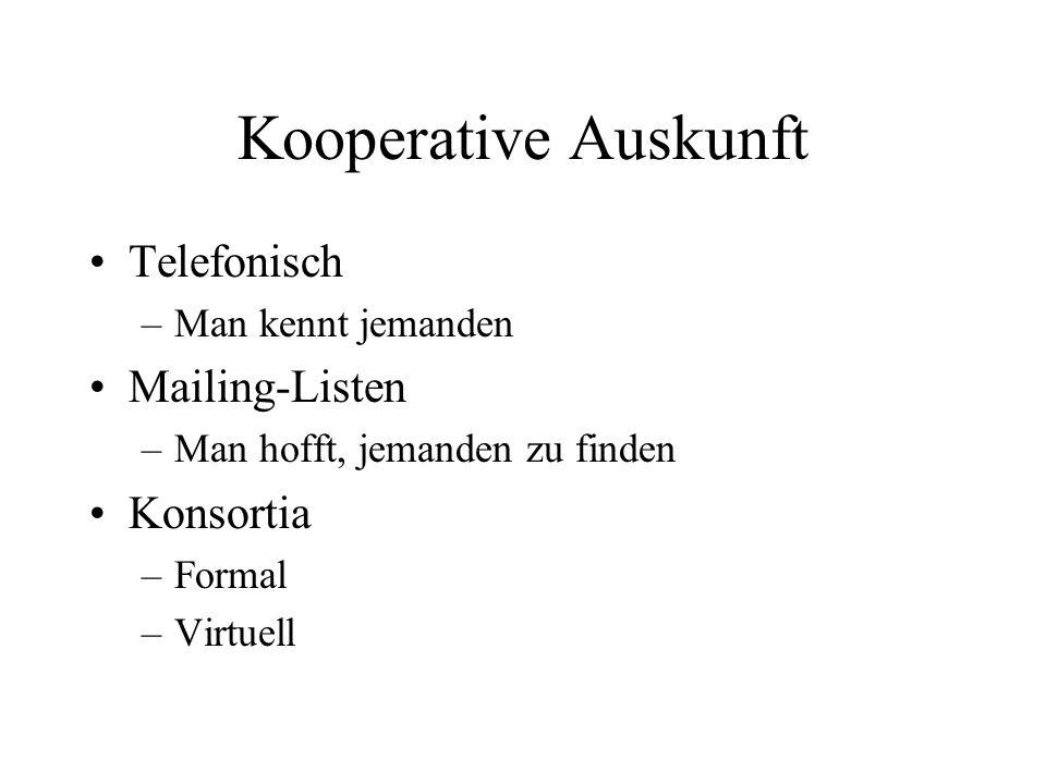 Kooperative Auskunft Telefonisch –Man kennt jemanden Mailing-Listen –Man hofft, jemanden zu finden Konsortia –Formal –Virtuell