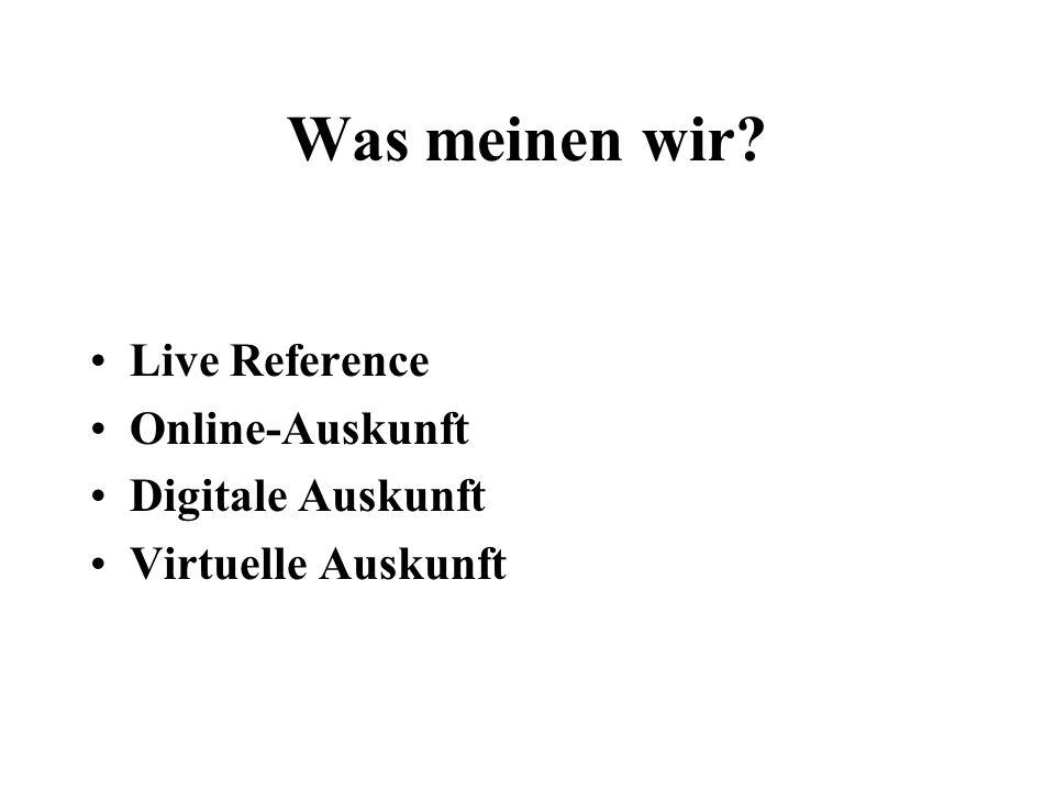 Was meinen wir? Live Reference Online-Auskunft Digitale Auskunft Virtuelle Auskunft