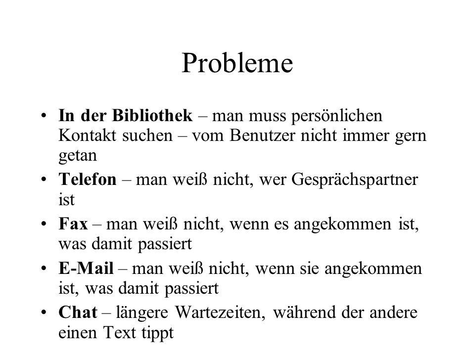 Probleme In der Bibliothek – man muss persönlichen Kontakt suchen – vom Benutzer nicht immer gern getan Telefon – man weiß nicht, wer Gesprächspartner