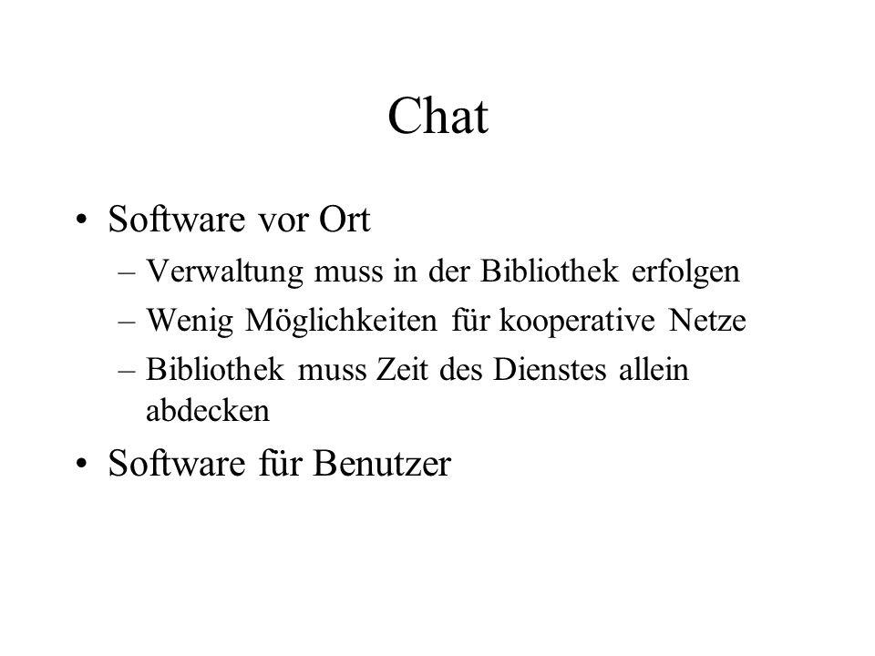 Chat Software vor Ort –Verwaltung muss in der Bibliothek erfolgen –Wenig Möglichkeiten für kooperative Netze –Bibliothek muss Zeit des Dienstes allein abdecken Software für Benutzer