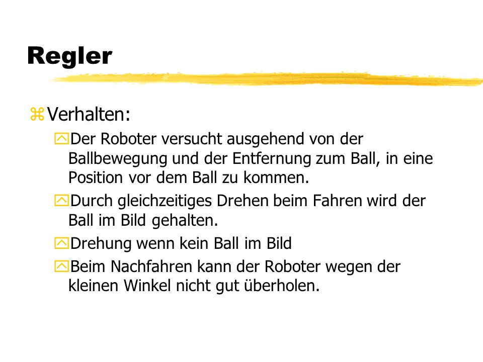 Regler zVerhalten: yDer Roboter versucht ausgehend von der Ballbewegung und der Entfernung zum Ball, in eine Position vor dem Ball zu kommen.