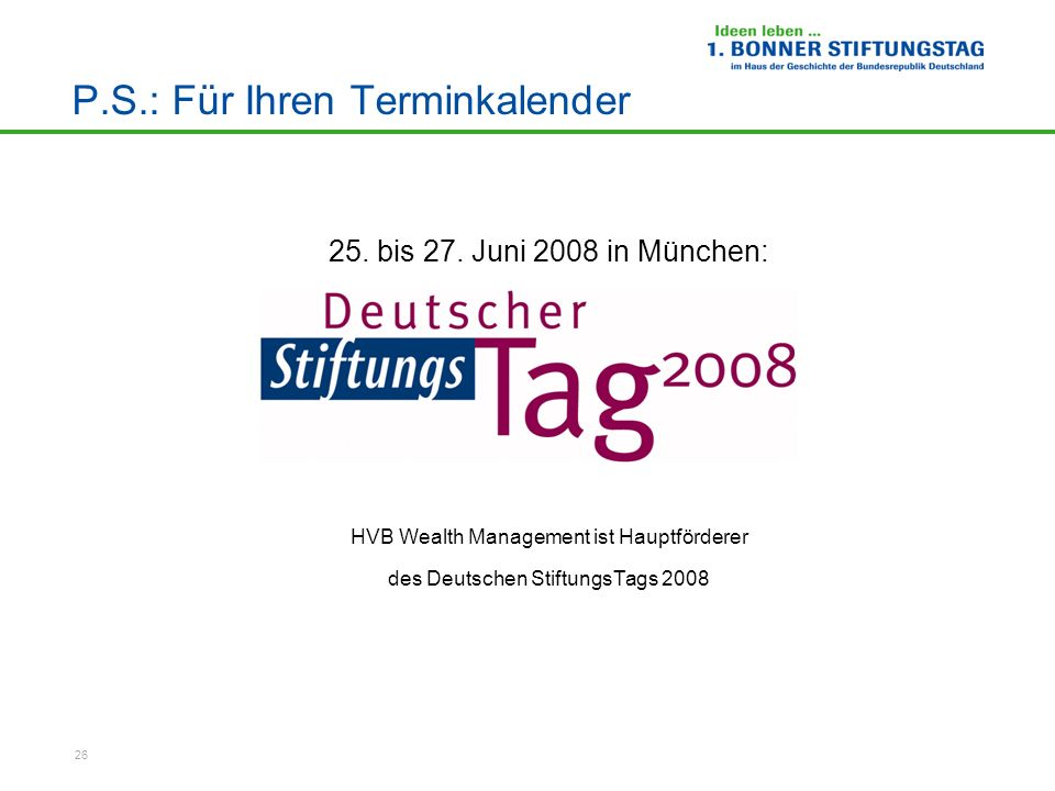 26 P.S.: Für Ihren Terminkalender 25. bis 27. Juni 2008 in München: HVB Wealth Management ist Hauptförderer des Deutschen StiftungsTags 2008