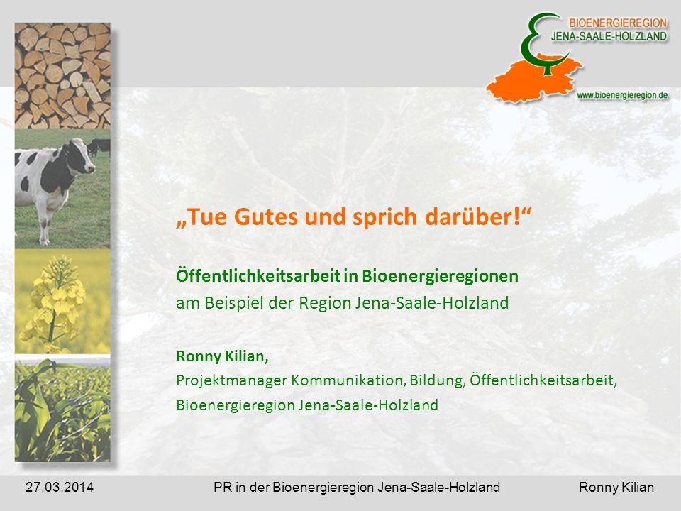 PR in der Bioenergieregion Jena-Saale-Holzland Ronny Kilian27.03.2014 Tue Gutes und sprich darüber.