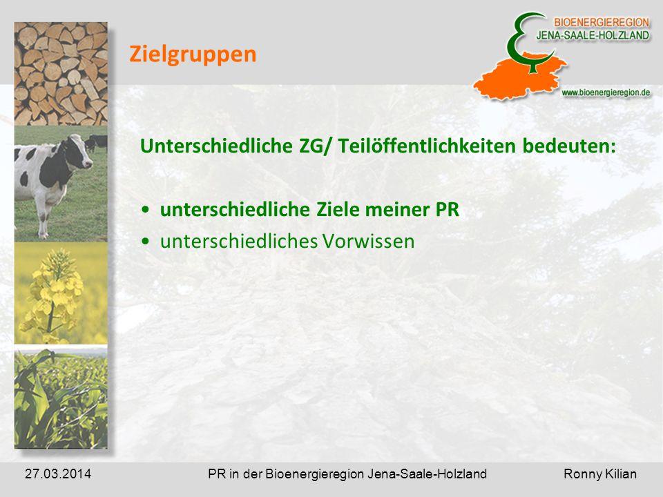 PR in der Bioenergieregion Jena-Saale-Holzland Ronny Kilian27.03.2014 Zielgruppen Unterschiedliche ZG/ Teilöffentlichkeiten bedeuten: unterschiedliche Ziele meiner PR unterschiedliches Vorwissen