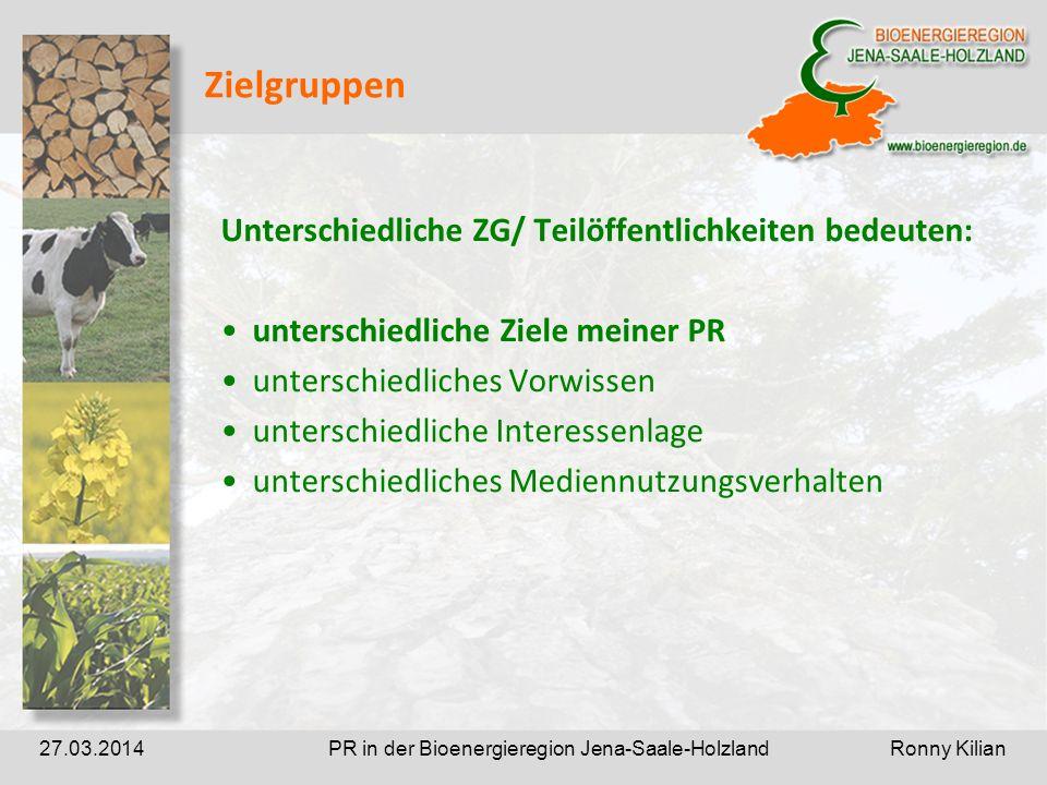 PR in der Bioenergieregion Jena-Saale-Holzland Ronny Kilian27.03.2014 Zielgruppen Unterschiedliche ZG/ Teilöffentlichkeiten bedeuten: unterschiedliche Ziele meiner PR unterschiedliches Vorwissen unterschiedliche Interessenlage unterschiedliches Mediennutzungsverhalten