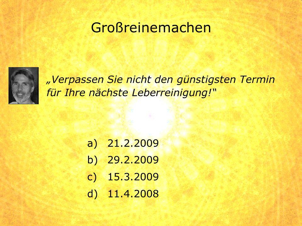 a)21.2.2009 b)29.2.2009 c)15.3.2009 d)11.4.2008 Verpassen Sie nicht den günstigsten Termin für Ihre nächste Leberreinigung!