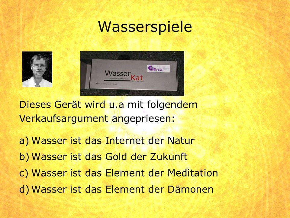 a)Wasser ist das Internet der Natur b)Wasser ist das Gold der Zukunft c)Wasser ist das Element der Meditation d)Wasser ist das Element der Dämonen Die