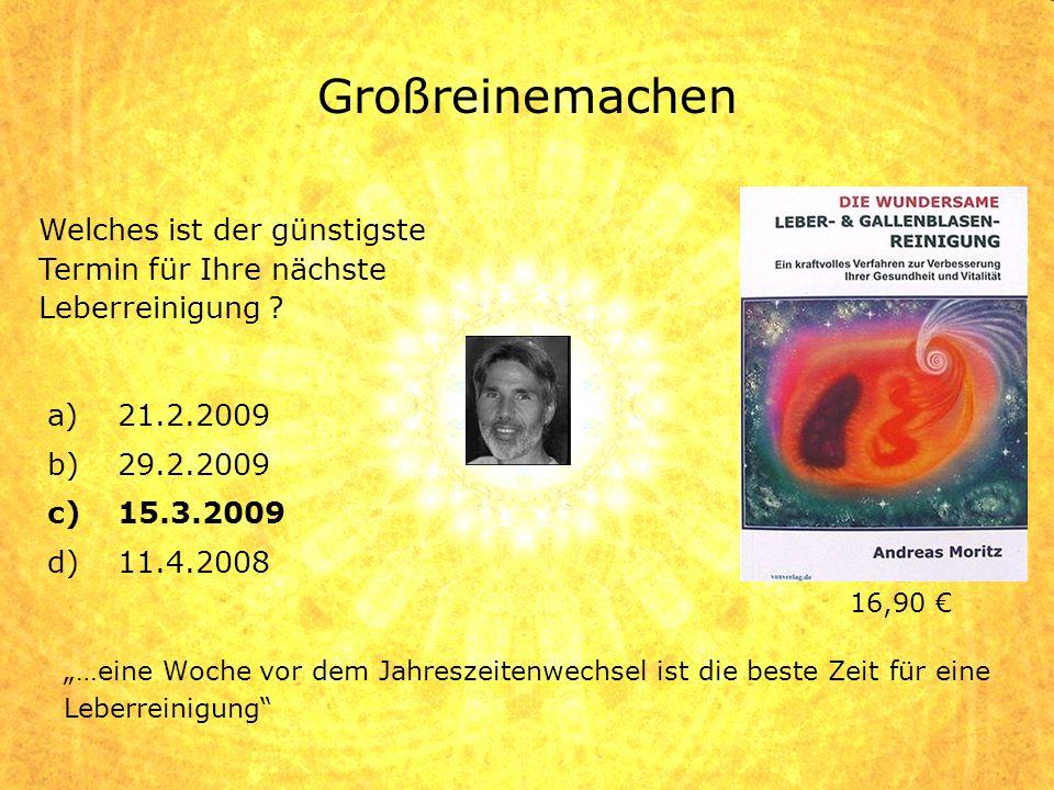 Großreinemachen a)21.2.2009 b)29.2.2009 c)15.3.2009 d)11.4.2008 …eine Woche vor dem Jahreszeitenwechsel ist die beste Zeit für eine Leberreinigung Wel