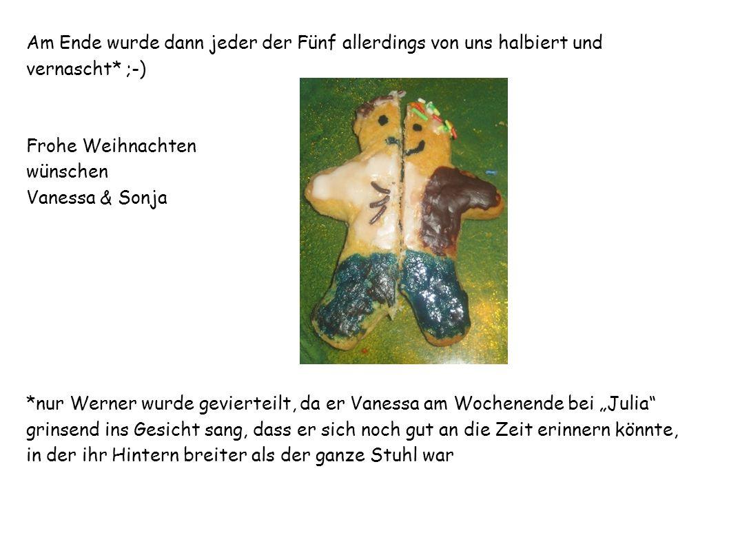Am Ende wurde dann jeder der Fünf allerdings von uns halbiert und vernascht* ;-) Frohe Weihnachten wünschen Vanessa & Sonja *nur Werner wurde gevierte