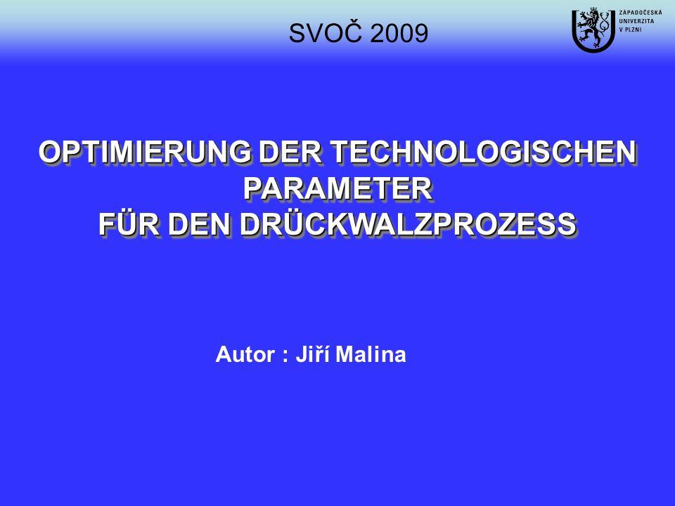 Autor : Jiří Malina SVOČ 2009 OPTIMIERUNG DER TECHNOLOGISCHEN PARAMETER FÜR DEN DRÜCKWALZPROZESS OPTIMIERUNG DER TECHNOLOGISCHEN PARAMETER FÜR DEN DRÜ