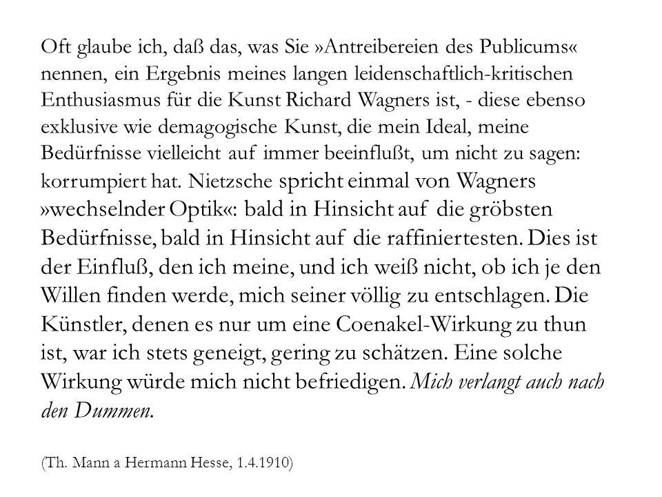 Oft glaube ich, daß das, was Sie »Antreibereien des Publicums« nennen, ein Ergebnis meines langen leidenschaftlich-kritischen Enthusiasmus für die Kunst Richard Wagners ist, - diese ebenso exklusive wie demagogische Kunst, die mein Ideal, meine Bedürfnisse vielleicht auf immer beeinflußt, um nicht zu sagen: korrumpiert hat.