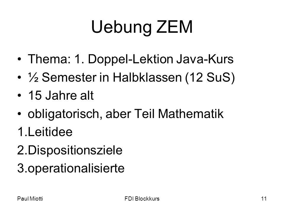 Paul MiottiFDI Blockkurs11 Uebung ZEM Thema: 1. Doppel-Lektion Java-Kurs ½ Semester in Halbklassen (12 SuS) 15 Jahre alt obligatorisch, aber Teil Math