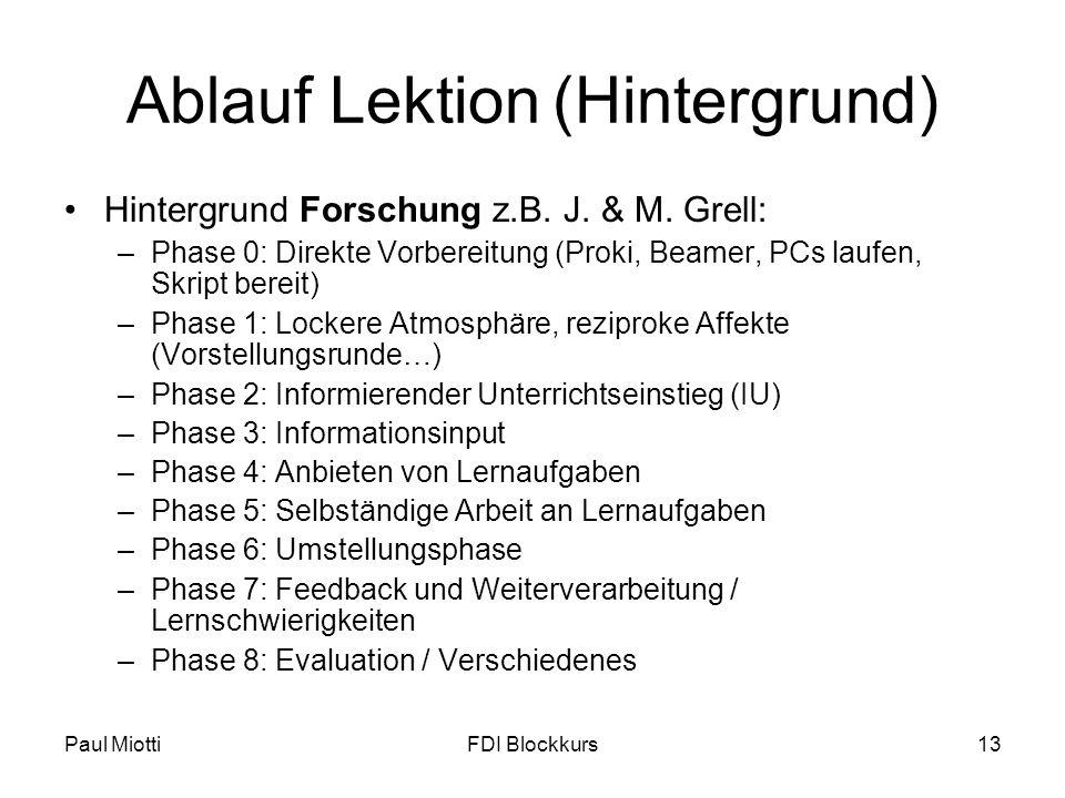 Paul MiottiFDI Blockkurs13 Ablauf Lektion(Hintergrund) Hintergrund Forschung z.B. J. & M. Grell: –Phase 0: Direkte Vorbereitung (Proki, Beamer, PCs la