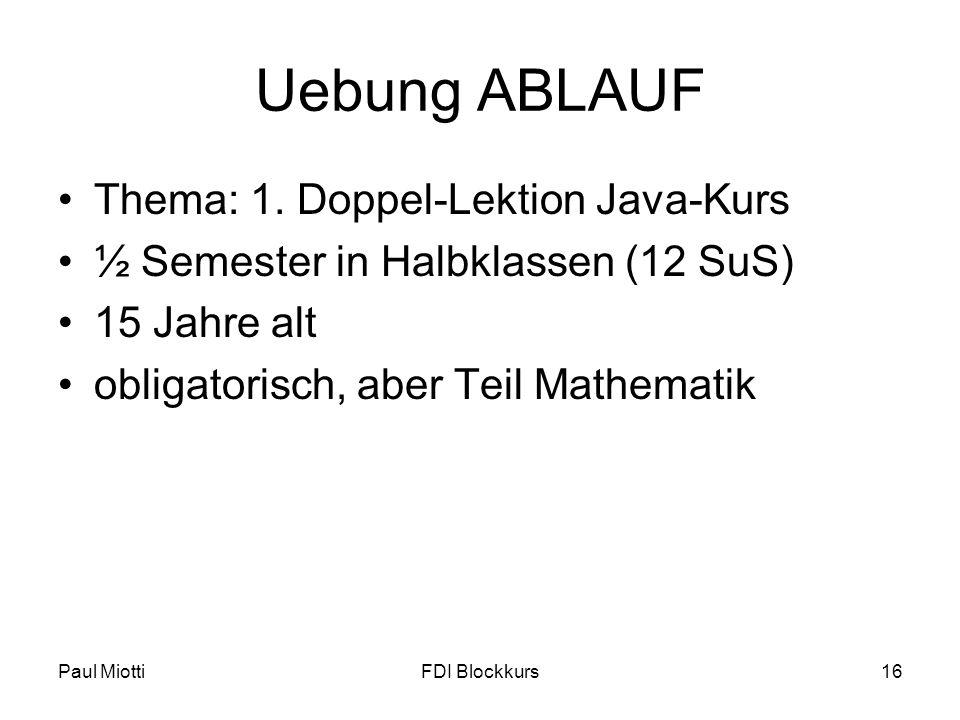 Paul MiottiFDI Blockkurs16 Uebung ABLAUF Thema: 1. Doppel-Lektion Java-Kurs ½ Semester in Halbklassen (12 SuS) 15 Jahre alt obligatorisch, aber Teil M